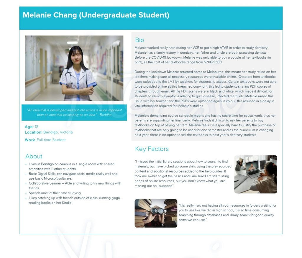 """persona: Melanie Chang (Undergraduate Student) ●Summary of Studies: Melanie worked really hard during her VCE to get a high ATAR in order to study dentistry. Melanie has a family history in dentistry, her father and uncle are both practicing dentists. Before the COVID-19 lockdown, Melanie was only able to buy a couple of her textbooks (in print), as the cost of her textbooks range from $200-$500.  During the lockdown Melanie returned home to Melbourne, this meant her study relied on her teachers making sure all necessary resources were available online.  Chapters from textbooks were uploaded to the LMS by teachers for students to access. Certain textbooks were not able to be provided online as this breached copyright, this led to students sharing PDF copies of chapters through email. All the PDF scans were in black and white, which made it difficult for students to identify symptoms relating to gum disease, infected teeth, etc. Melanie raised this issue with her teacher and the PDFs were uploaded again in colour, this resulted in a delay in vital information required for Melanie's studies.  Melanie's demanding course schedule means she has no spare time for causal work, thus her parents are supporting her financially. Melanie finds it difficult to ask her parents to buy textbooks on top of paying her rent. Melanie feels it is especially hard to justify the purchase of textbooks that are only going to be used for one semester and as the curriculum is changing next year, there is no option to sell the textbooks to next year's dentistry students.  ●Icon Info: ○Lives in Bendigo on campus in a single room with shared amenities with 11 other students ○Basic Digital Skills, can navigate social media really well and use basic Microsoft software. ○Collaborative Learner – Able and willing to try new things with friends. ○Spends most of their time studying ○Likes catching up with friends outside of class, running, yoga, reading books on her Kindle.  ●Key Factors(Quotes): ○""""I m"""